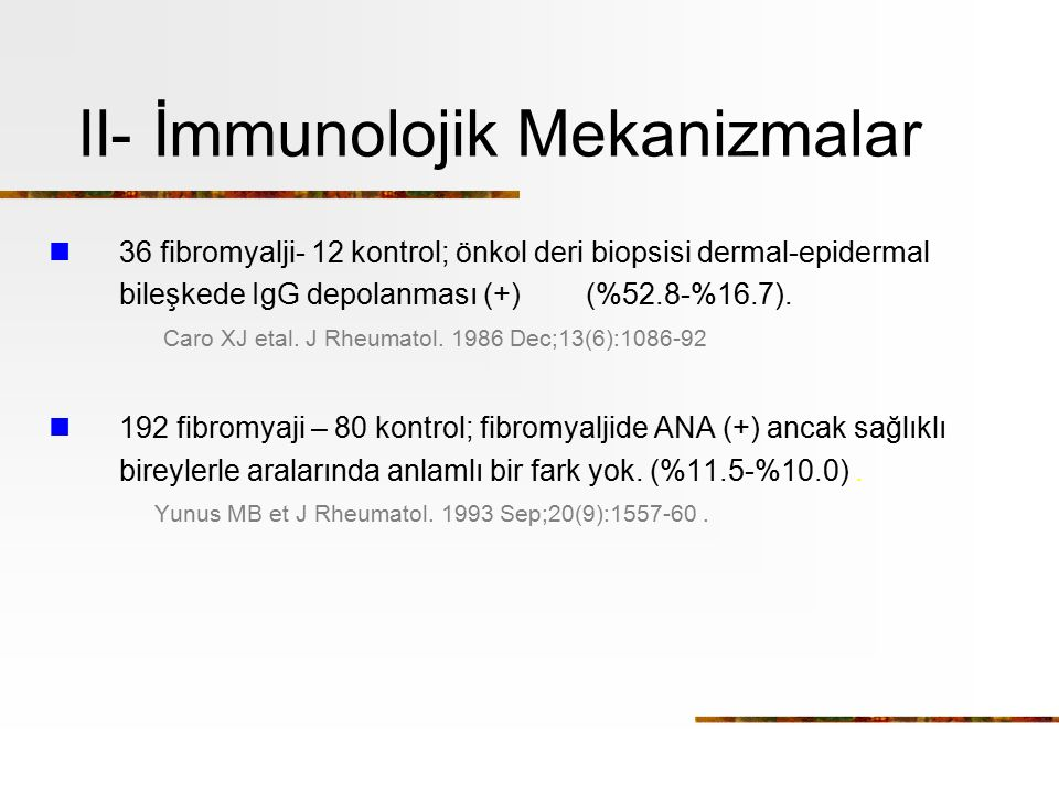 II- İmmunolojik Mekanizmalar 36 fibromyalji- 12 kontrol; önkol deri biopsisi dermal-epidermal bileşkede IgG depolanması (+) (%52.8-%16.7). Caro XJ eta