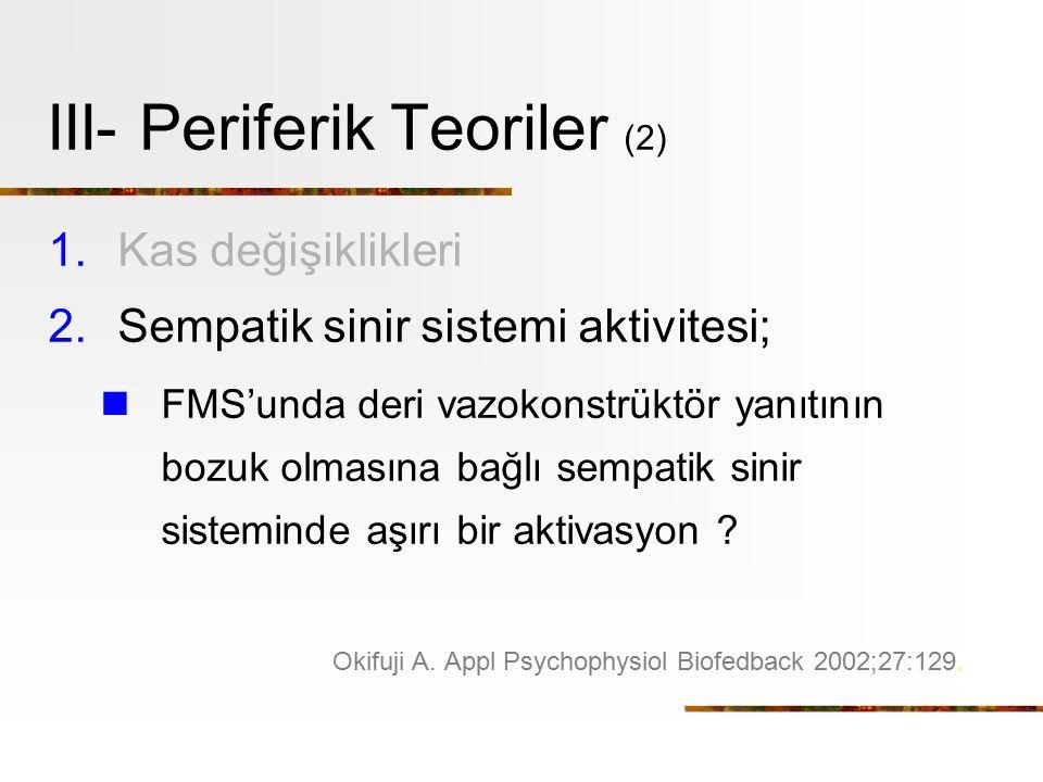 III- Periferik Teoriler (2) 1.Kas değişiklikleri 2.Sempatik sinir sistemi aktivitesi; FMS'unda deri vazokonstrüktör yanıtının bozuk olmasına bağlı sempatik sinir sisteminde aşırı bir aktivasyon .