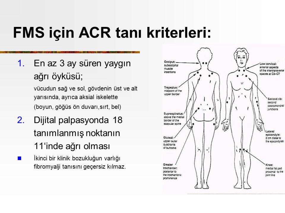 FMS için ACR tanı kriterleri: 1.En az 3 ay süren yaygın ağrı öyküsü; vücudun sağ ve sol, gövdenin üst ve alt yarısında, ayrıca aksial iskelette (boyun, göğüs ön duvarı,sırt, bel) 2.Dijital palpasyonda 18 tanımlanmış noktanın 11'inde ağrı olması İkinci bir klinik bozukluğun varlığı fibromyalji tanısını geçersiz kılmaz.