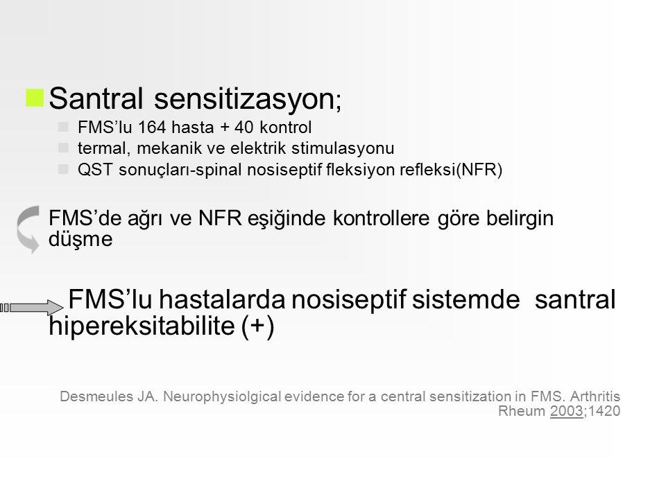 Santral sensitizasyon ; FMS'lu 164 hasta + 40 kontrol termal, mekanik ve elektrik stimulasyonu QST sonuçları-spinal nosiseptif fleksiyon refleksi(NFR) FMS'de ağrı ve NFR eşiğinde kontrollere göre belirgin düşme FMS'lu hastalarda nosiseptif sistemde santral hipereksitabilite (+) Desmeules JA.
