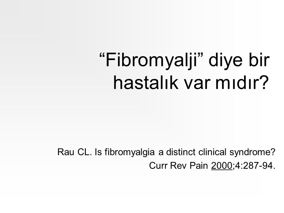 """""""Fibromyalji"""" diye bir hastalık var mıdır? Rau CL. Is fibromyalgia a distinct clinical syndrome? Curr Rev Pain 2000;4:287-94."""