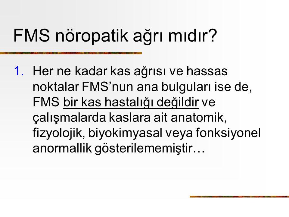 FMS nöropatik ağrı mıdır? 1.Her ne kadar kas ağrısı ve hassas noktalar FMS'nun ana bulguları ise de, FMS bir kas hastalığı değildir ve çalışmalarda ka