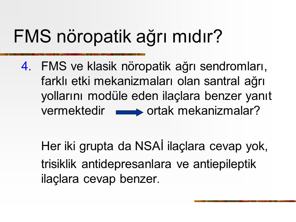 FMS nöropatik ağrı mıdır? 4.FMS ve klasik nöropatik ağrı sendromları, farklı etki mekanizmaları olan santral ağrı yollarını modüle eden ilaçlara benze