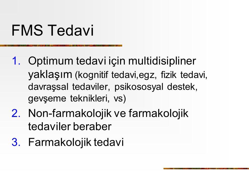 FMS Tedavi 1.Optimum tedavi için multidisipliner yaklaşım (kognitif tedavi,egz, fizik tedavi, davraşsal tedaviler, psikososyal destek, gevşeme teknikleri, vs) 2.Non-farmakolojik ve farmakolojik tedaviler beraber 3.Farmakolojik tedavi