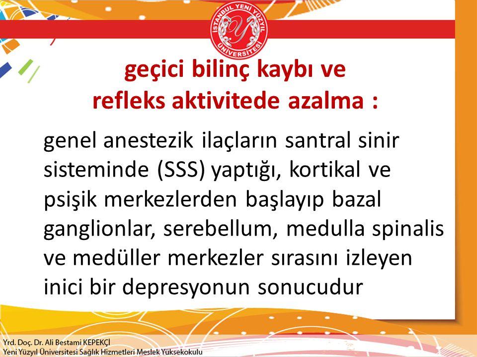 geçici bilinç kaybı ve refleks aktivitede azalma : genel anestezik ilaçların santral sinir sisteminde (SSS) yaptığı, kortikal ve psişik merkezlerden başlayıp bazal ganglionlar, serebellum, medulla spinalis ve medüller merkezler sırasını izleyen inici bir depresyonun sonucudur