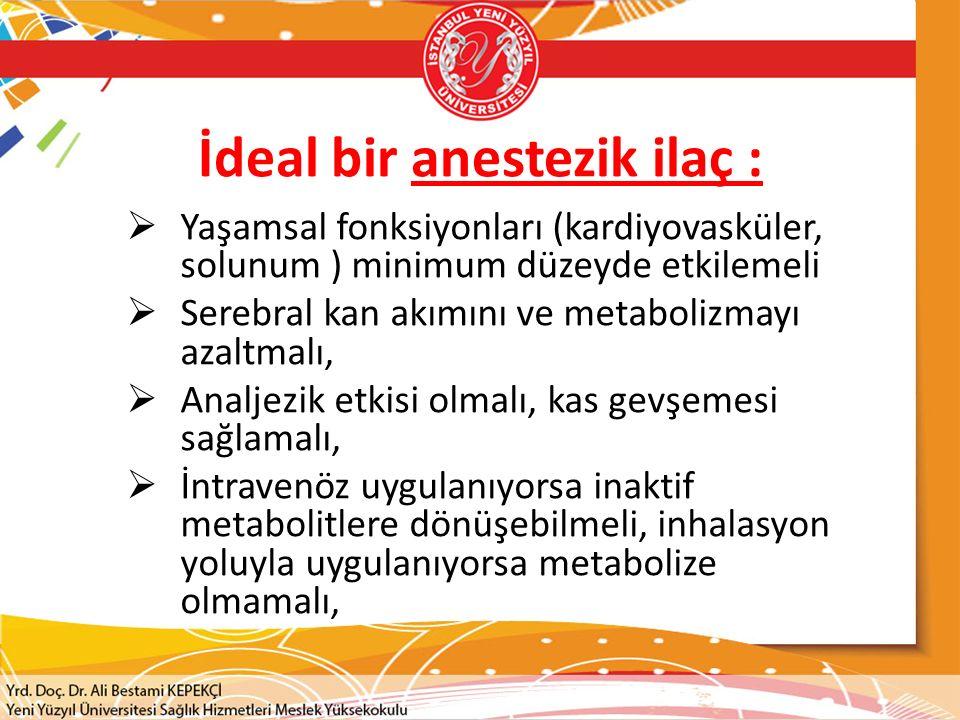 İdeal bir anestezik ilaç :  Yaşamsal fonksiyonları (kardiyovasküler, solunum ) minimum düzeyde etkilemeli  Serebral kan akımını ve metabolizmayı azaltmalı,  Analjezik etkisi olmalı, kas gevşemesi sağlamalı,  İntravenöz uygulanıyorsa inaktif metabolitlere dönüşebilmeli, inhalasyon yoluyla uygulanıyorsa metabolize olmamalı,