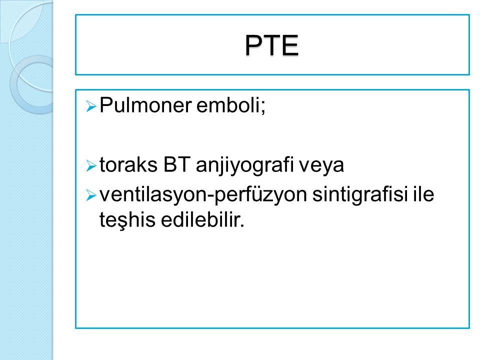 PTE  Pulmoner emboli;  toraks BT anjiyografi veya  ventilasyon-perfüzyon sintigrafisi ile teşhis edilebilir.