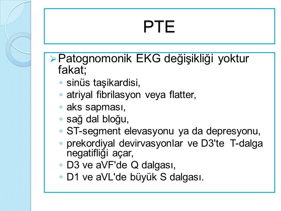 PTE  Patognomonik EKG değişikliği yoktur fakat; ◦ sinüs taşikardisi, ◦ atriyal fibrilasyon veya flatter, ◦ aks sapması, ◦ sağ dal bloğu, ◦ ST-segment elevasyonu ya da depresyonu, ◦ prekordiyal devirvasyonlar ve D3 te T-dalga negatifliği açar, ◦ D3 ve aVF de Q dalgası, ◦ D1 ve aVL de büyük S dalgası.