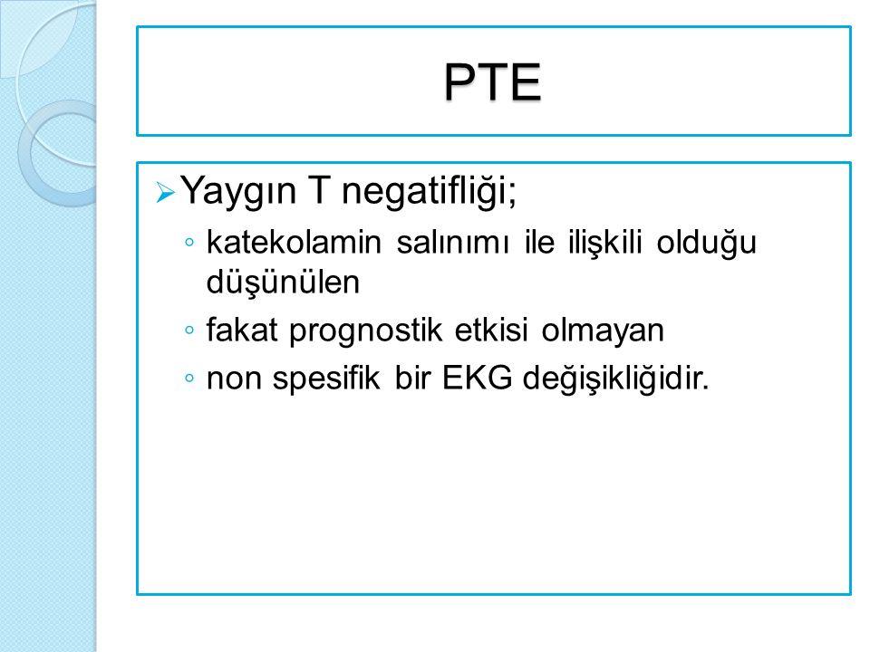 PTE  Yaygın T negatifliği; ◦ katekolamin salınımı ile ilişkili olduğu düşünülen ◦ fakat prognostik etkisi olmayan ◦ non spesifik bir EKG değişikliğidir.