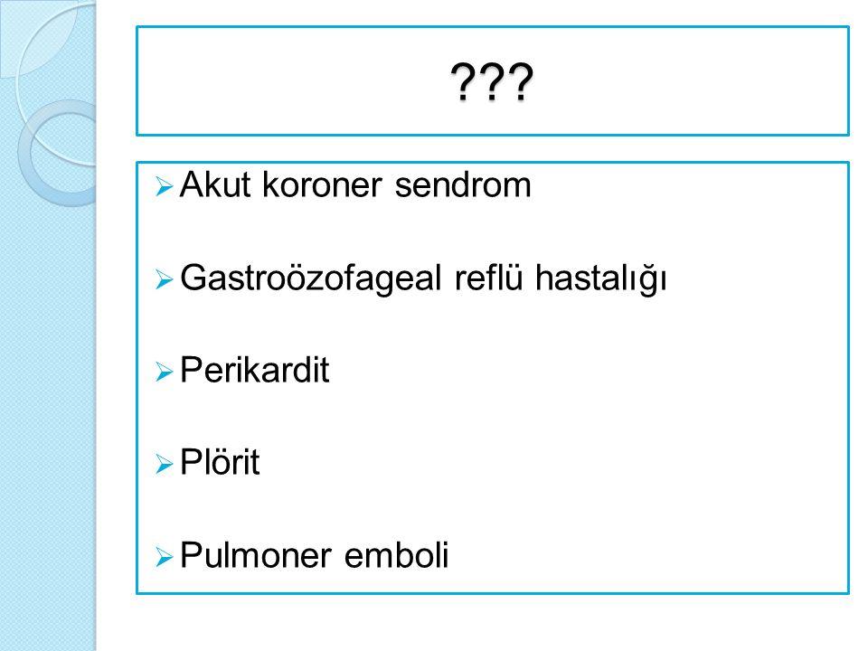 ???  Akut koroner sendrom  Gastroözofageal reflü hastalığı  Perikardit  Plörit  Pulmoner emboli