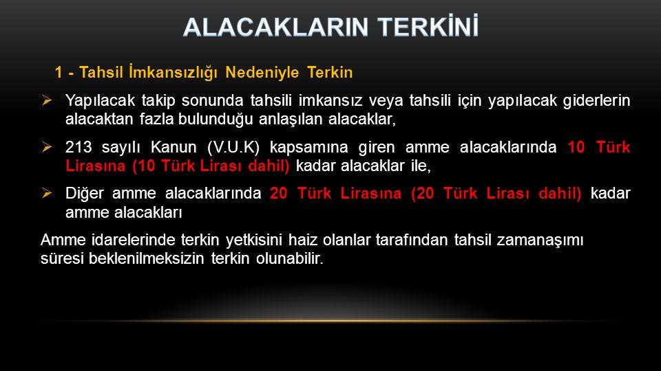 1 - Tahsil İmkansızlığı Nedeniyle Terkin  Yapılacak takip sonunda tahsili imkansız veya tahsili için yapılacak giderlerin alacaktan fazla bulunduğu anlaşılan alacaklar,  213 sayılı Kanun (V.U.K) kapsamına giren amme alacaklarında 10 Türk Lirasına (10 Türk Lirası dahil) kadar alacaklar ile,  Diğer amme alacaklarında 20 Türk Lirasına (20 Türk Lirası dahil) kadar amme alacakları Amme idarelerinde terkin yetkisini haiz olanlar tarafından tahsil zamanaşımı süresi beklenilmeksizin terkin olunabilir.