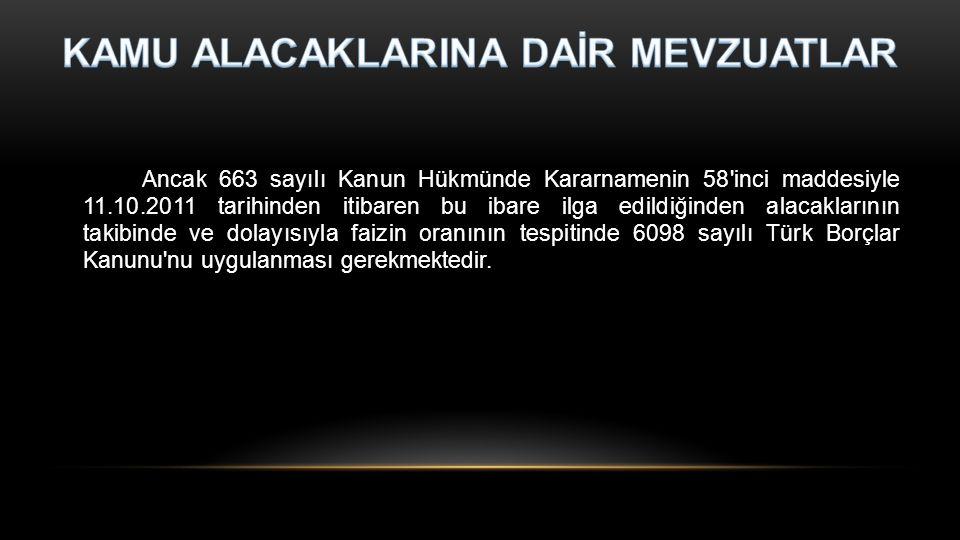 Ancak 663 sayılı Kanun Hükmünde Kararnamenin 58 inci maddesiyle 11.10.2011 tarihinden itibaren bu ibare ilga edildiğinden alacaklarının takibinde ve dolayısıyla faizin oranının tespitinde 6098 sayılı Türk Borçlar Kanunu nu uygulanması gerekmektedir.