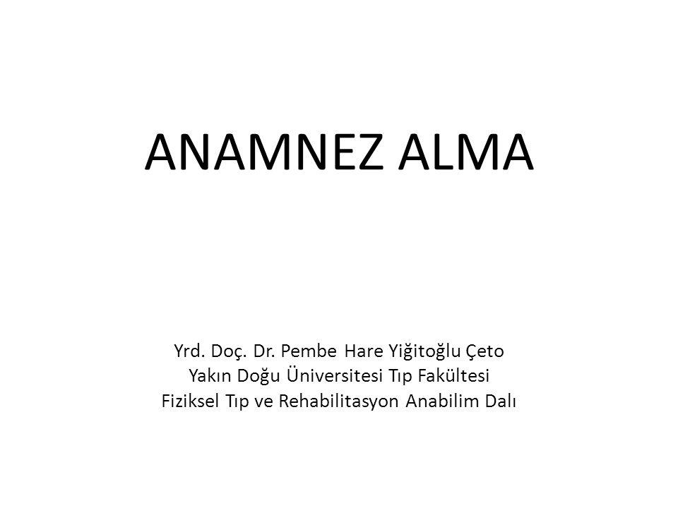 ANAMNEZ ALMA Yrd. Doç. Dr. Pembe Hare Yiğitoğlu Çeto Yakın Doğu Üniversitesi Tıp Fakültesi Fiziksel Tıp ve Rehabilitasyon Anabilim Dalı