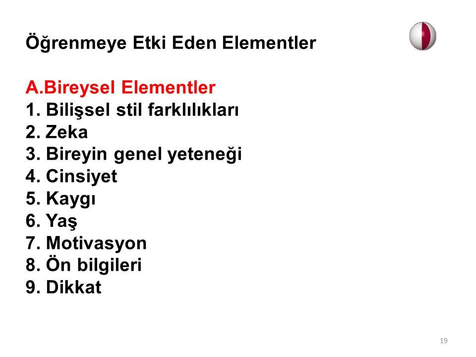 Öğrenmeye Etki Eden Elementler A.Bireysel Elementler 1. Bilişsel stil farklılıkları 2. Zeka 3. Bireyin genel yeteneği 4. Cinsiyet 5. Kaygı 6. Yaş 7. M
