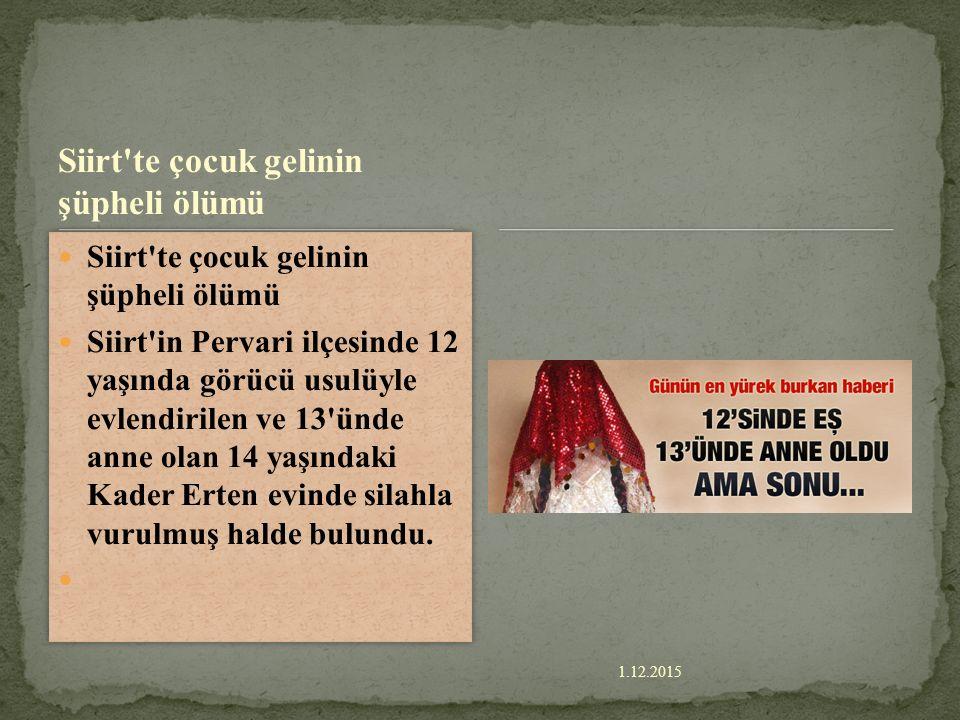 1.12.2015 Siirt te çocuk gelinin şüpheli ölümü Siirt in Pervari ilçesinde 12 yaşında görücü usulüyle evlendirilen ve 13 ünde anne olan 14 yaşındaki Kader Erten evinde silahla vurulmuş halde bulundu.