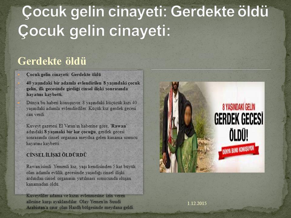 1.12.2015 Gerdekte öldü Çocuk gelin cinayeti: Gerdekte öldü 40 yaşındaki bir adamla evlendirilen 8 yaşındaki çocuk gelin, ilk gecesinde girdiği cinsel ilişki sonrasında hayatını kaybetti.