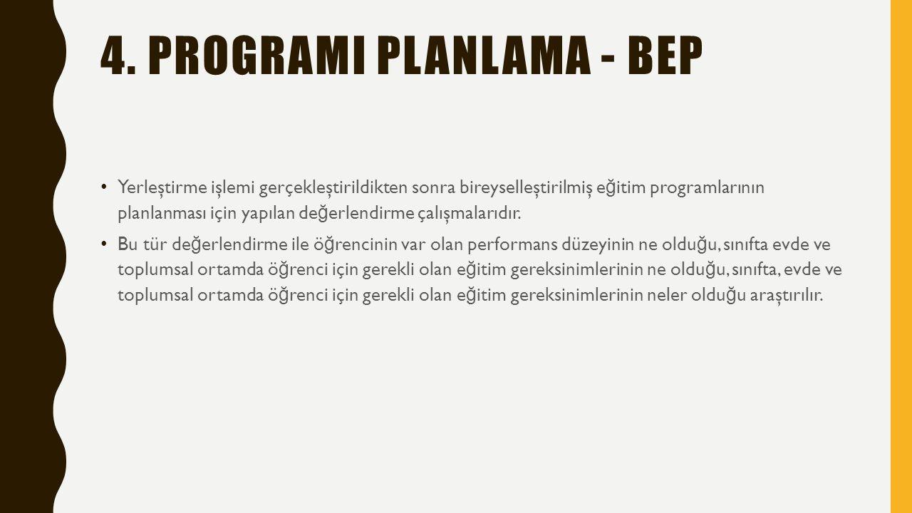 4. PROGRAMI PLANLAMA - BEP Yerleştirme işlemi gerçekleştirildikten sonra bireyselleştirilmiş e ğ itim programlarının planlanması için yapılan de ğ erl