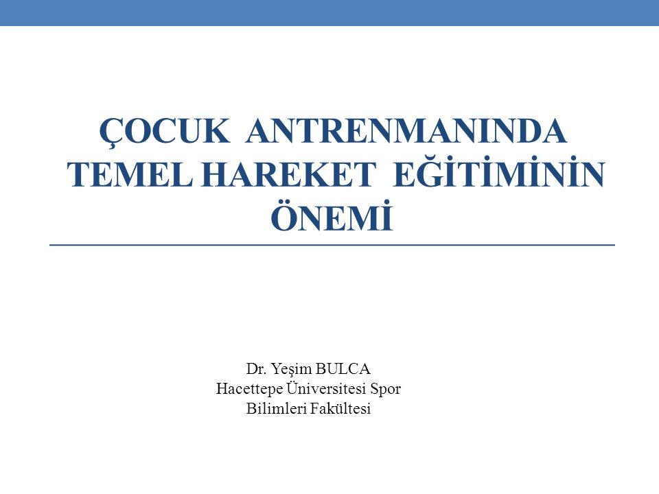 ÇOCUK ANTRENMANINDA TEMEL HAREKET EĞİTİMİNİN ÖNEMİ Dr. Yeşim BULCA Hacettepe Üniversitesi Spor Bilimleri Fakültesi