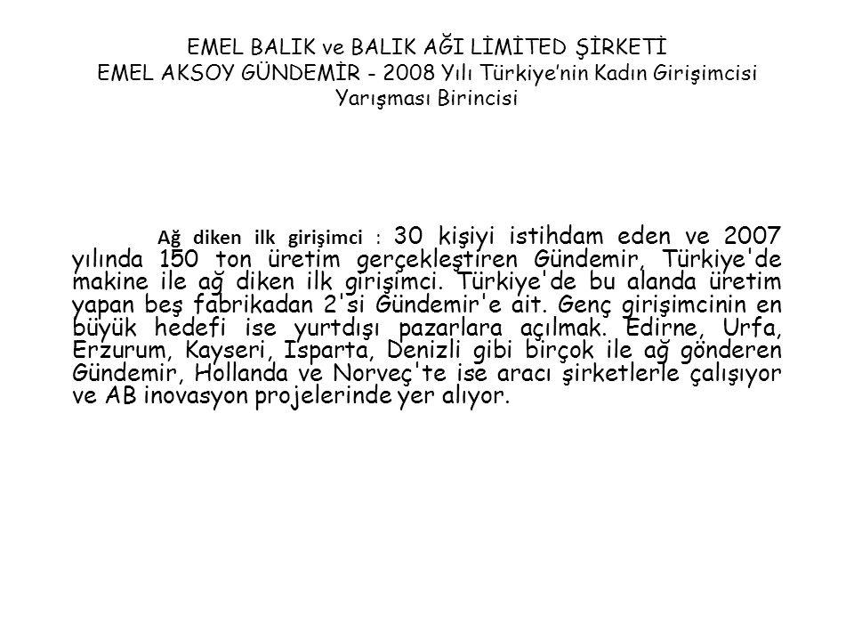 EMEL BALIK ve BALIK AĞI LİMİTED ŞİRKETİ EMEL AKSOY GÜNDEMİR - 2008 Yılı Türkiye'nin Kadın Girişimcisi Yarışması Birincisi Ağ diken ilk girişimci : 30