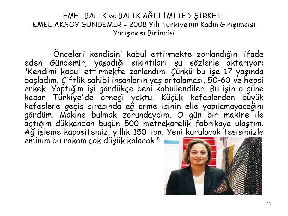 33 EMEL BALIK ve BALIK AĞI LİMİTED ŞİRKETİ EMEL AKSOY GÜNDEMİR - 2008 Yılı Türkiye'nin Kadın Girişimcisi Yarışması Birincisi Önceleri kendisini kabul