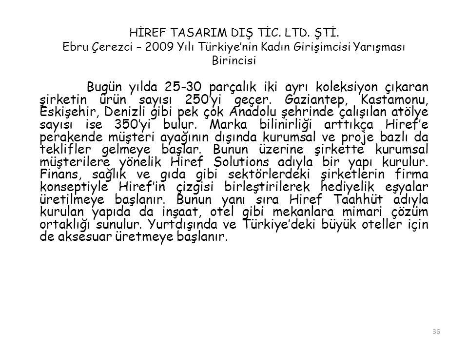 36 HİREF TASARIM DIŞ TİC. LTD. ŞTİ. Ebru Çerezci – 2009 Yılı Türkiye'nin Kadın Girişimcisi Yarışması Birincisi Bugün yılda 25-30 parçalık iki ayrı kol