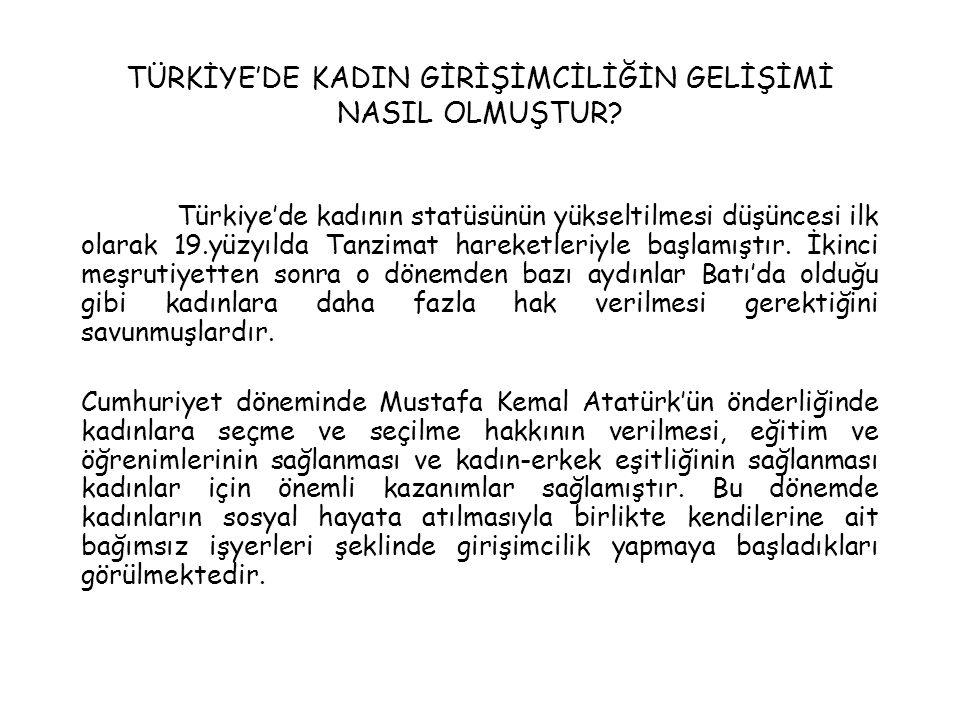TÜRKİYE'DE KADIN GİRİŞİMCİLİĞİN GELİŞİMİ NASIL OLMUŞTUR? Türkiye'de kadının statüsünün yükseltilmesi düşüncesi ilk olarak 19.yüzyılda Tanzimat hareket