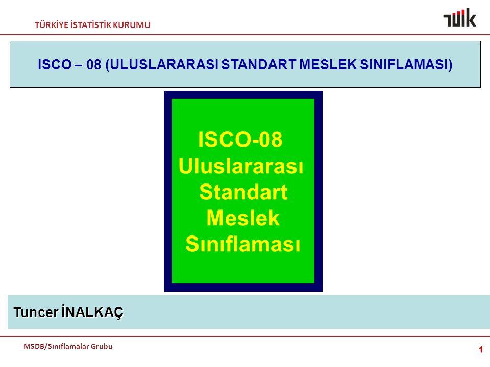 TÜRKİYE İSTATİSTİK KURUMU MSDB/Sınıflamalar Grubu ISCO-08 Uluslararası Standart Meslek Sınıflaması Tuncer İNALKAÇ ISCO – 08 (ULUSLARARASI STANDART MES