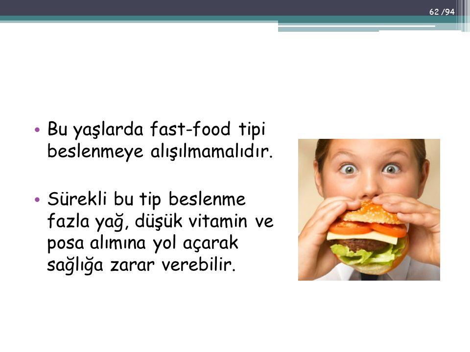 Bu yaşlarda fast-food tipi beslenmeye alışılmamalıdır. Sürekli bu tip beslenme fazla yağ, düşük vitamin ve posa alımına yol açarak sağlığa zarar vereb