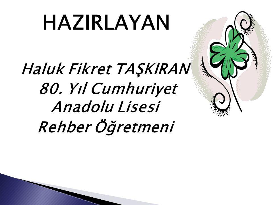 HAZIRLAYAN Haluk Fikret TAŞKIRAN 80. Yıl Cumhuriyet Anadolu Lisesi Rehber Öğretmeni