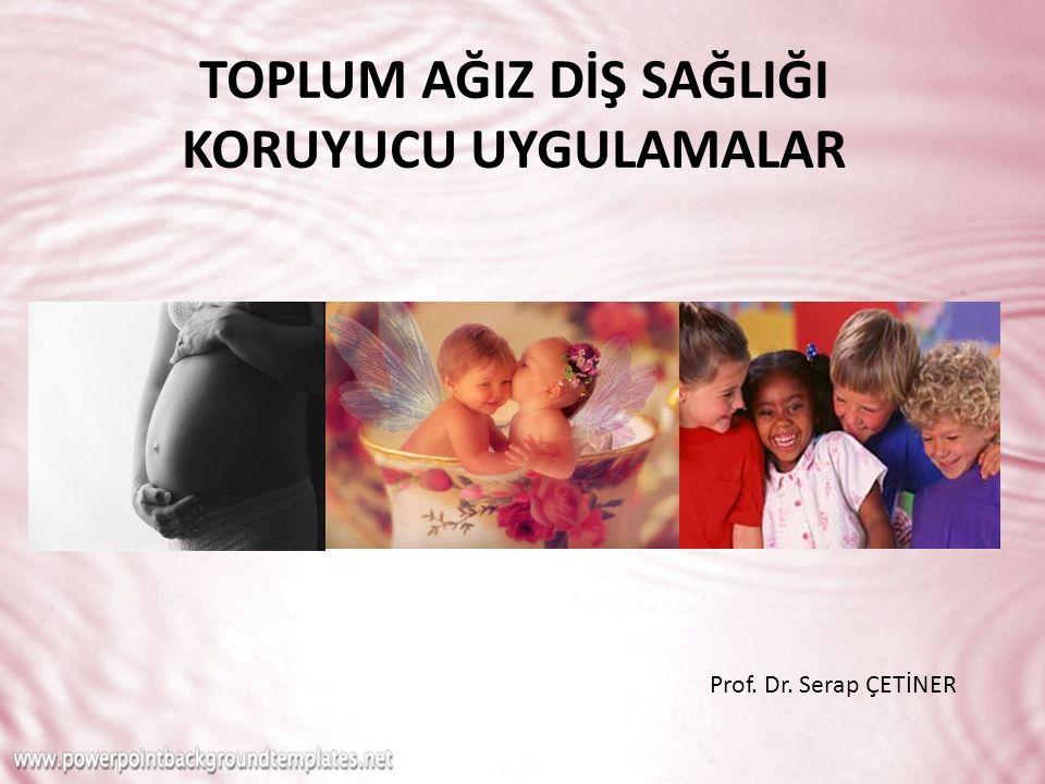 TOPLUM AĞIZ DİŞ SAĞLIĞI KORUYUCU UYGULAMALAR Prof. Dr. Serap ÇETİNER