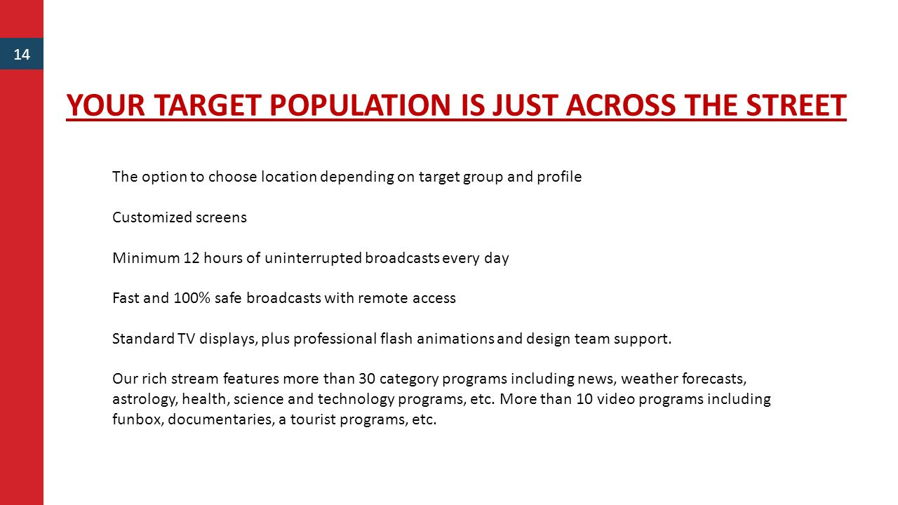 YOUR TARGET POPULATION IS JUST ACROSS THE STREET 14 The option to choose location depending on target group and profile Customized screens Minimum 12 hours of uninterrupted broadcasts every day Fast and 100% safe broadcasts with remote access Standard TV displays, plus professional flash animations and design team support.