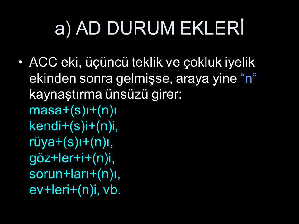 a) AD DURUM EKLERİ ACC eki, üçüncü teklik ve çokluk iyelik ekinden sonra gelmişse, araya yine n kaynaştırma ünsüzü girer: masa+(s)ı+(n)ı kendi+(s)i+(n)i, rüya+(s)ı+(n)ı, göz+ler+i+(n)i, sorun+ları+(n)ı, ev+leri+(n)i, vb.