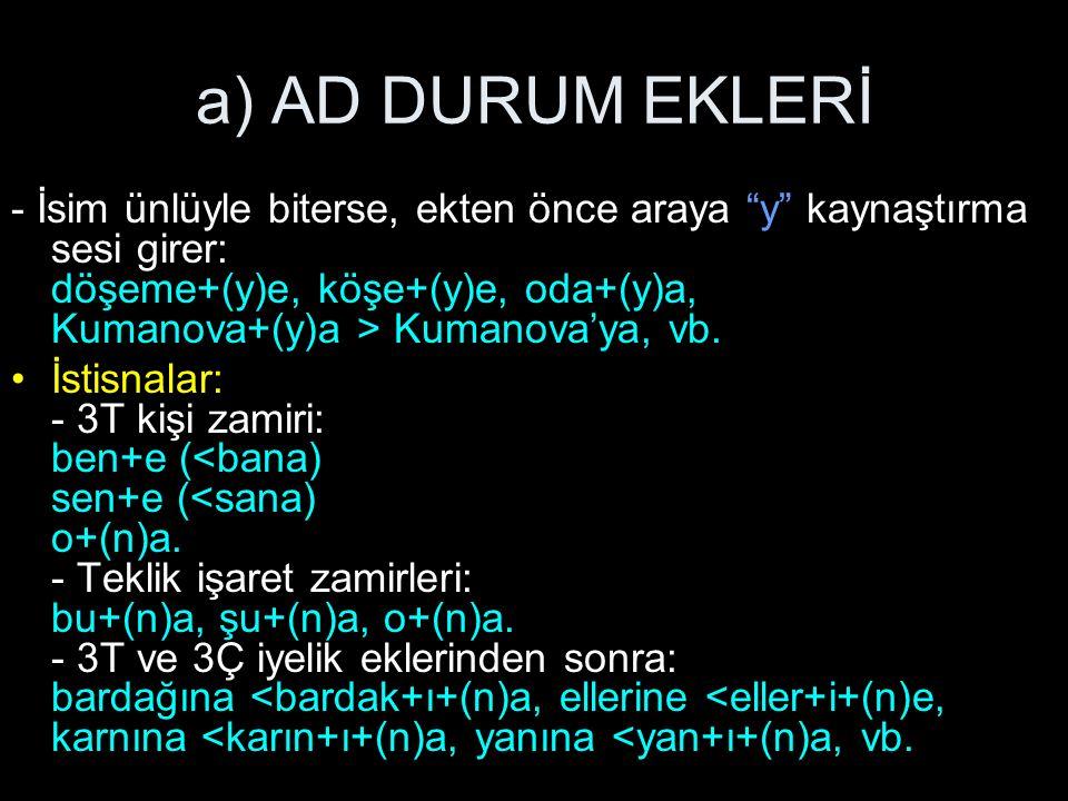 a) AD DURUM EKLERİ - İsim ünlüyle biterse, ekten önce araya y kaynaştırma sesi girer: döşeme+(y)e, köşe+(y)e, oda+(y)a, Kumanova+(y)a > Kumanova'ya, vb.