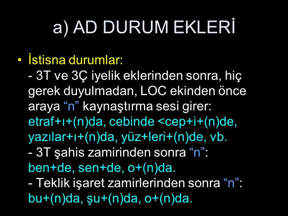 a) AD DURUM EKLERİ İstisna durumlar: - 3T ve 3Ç iyelik eklerinden sonra, hiç gerek duyulmadan, LOC ekinden önce araya n kaynaştırma sesi girer: etraf+ı+(n)da, cebinde <cep+i+(n)de, yazılar+ı+(n)da, yüz+leri+(n)de, vb.