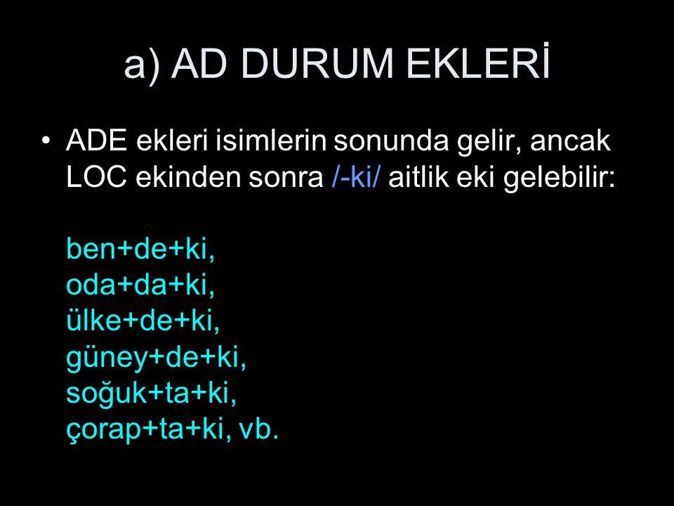 a) AD DURUM EKLERİ ADE ekleri isimlerin sonunda gelir, ancak LOC ekinden sonra /-ki/ aitlik eki gelebilir: ben+de+ki, oda+da+ki, ülke+de+ki, güney+de+ki, soğuk+ta+ki, çorap+ta+ki, vb.