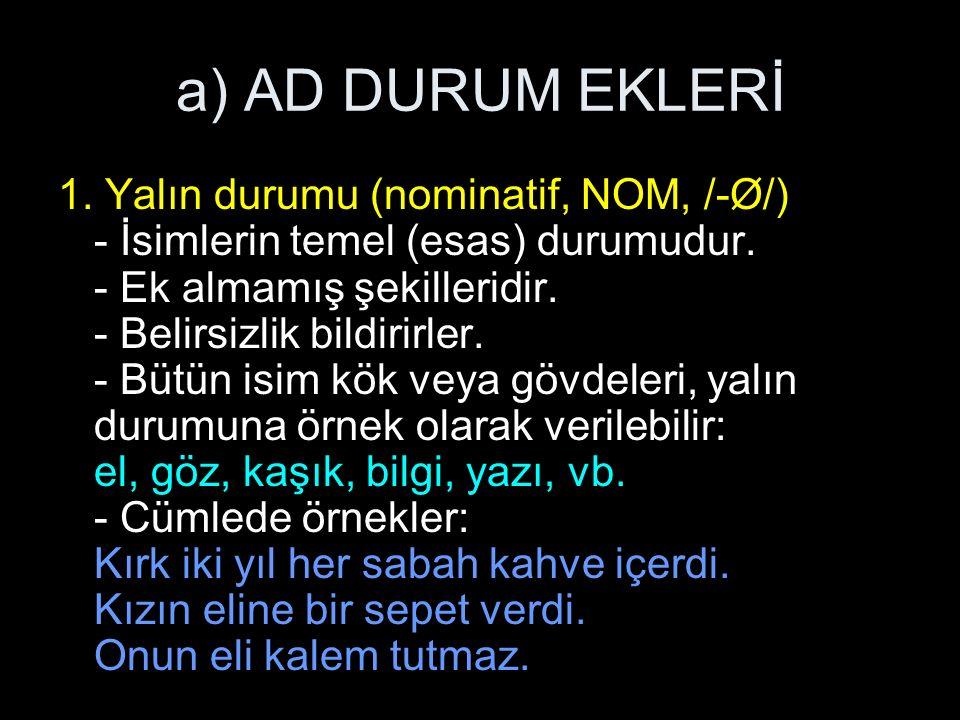 a) AD DURUM EKLERİ 1.Yalın durumu (nominatif, NOM, /-Ø/) - İsimlerin temel (esas) durumudur.