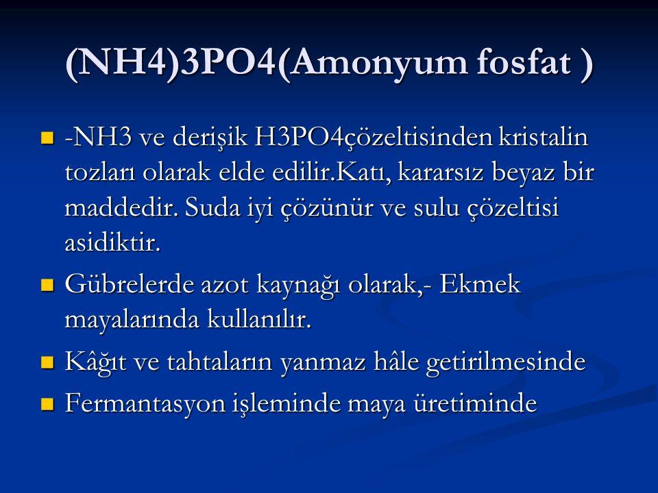 (NH4)3PO4(Amonyum fosfat ) -NH3 ve derişik H3PO4çözeltisinden kristalin tozları olarak elde edilir.Katı, kararsız beyaz bir maddedir. Suda iyi çözünür