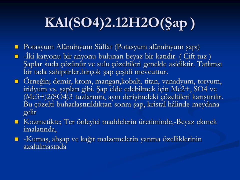 KAl(SO4)2.12H2O(Şap ) Potasyum Alüminyum Sülfat (Potasyum alüminyum şapı) Potasyum Alüminyum Sülfat (Potasyum alüminyum şapı) -İki katyonu bir anyonu