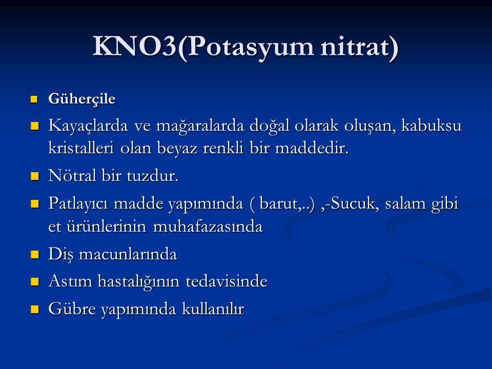 KNO3(Potasyum nitrat) Güherçile Güherçile Kayaçlarda ve mağaralarda doğal olarak oluşan, kabuksu kristalleri olan beyaz renkli bir maddedir. Kayaçlard