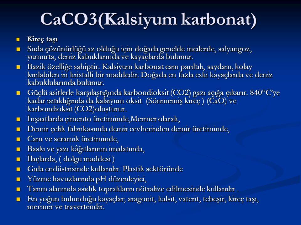 CaCO3(Kalsiyum karbonat) Kireç taşı Kireç taşı Suda çözünürlüğü az olduğu için doğada genelde incilerde, salyangoz, yumurta, deniz kabuklarında ve kay