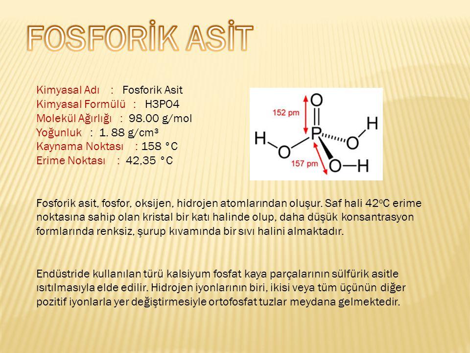 Kimyasal Adı : Fosforik Asit Kimyasal Formülü : H3PO4 Molekül Ağırlığı : 98.00 g/mol Yoğunluk : 1.