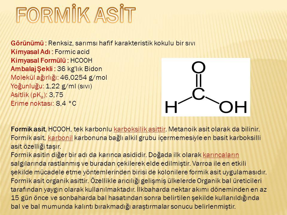 Görünümü : Renksiz, sarımsı hafif karakteristik kokulu bir sıvı Kimyasal Adı : Formic acid Kimyasal Formülü : HCOOH Ambalaj Şekli : 36 kg lık Bidon Molekül ağırlığı: 46,0254 g/mol Yoğunluğu: 1,22 g/ml (sıvı) Asitlik (pK a ): 3,75 Erime noktası: 8,4 °C Formik asit, HCOOH, tek karbonlu karboksilik asittir.