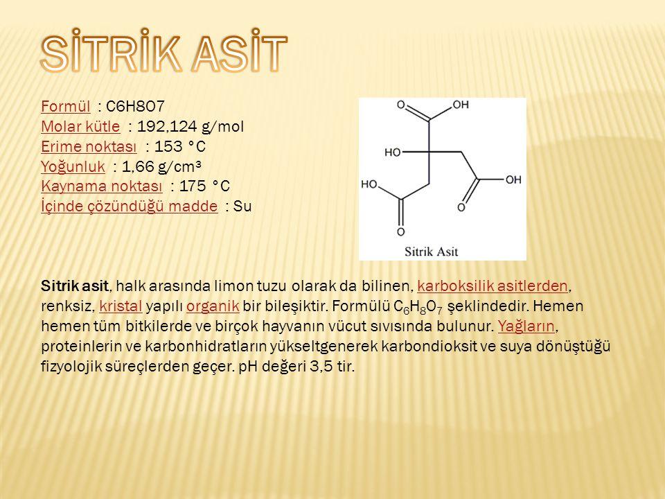 FormülFormül : C6H8O7 Molar kütleMolar kütle : 192,124 g/mol Erime noktasıErime noktası : 153 °C YoğunlukYoğunluk : 1,66 g/cm³ Kaynama noktasıKaynama noktası : 175 °C İçinde çözündüğü maddeİçinde çözündüğü madde : Su Sitrik asit, halk arasında limon tuzu olarak da bilinen, karboksilik asitlerden, renksiz, kristal yapılı organik bir bileşiktir.