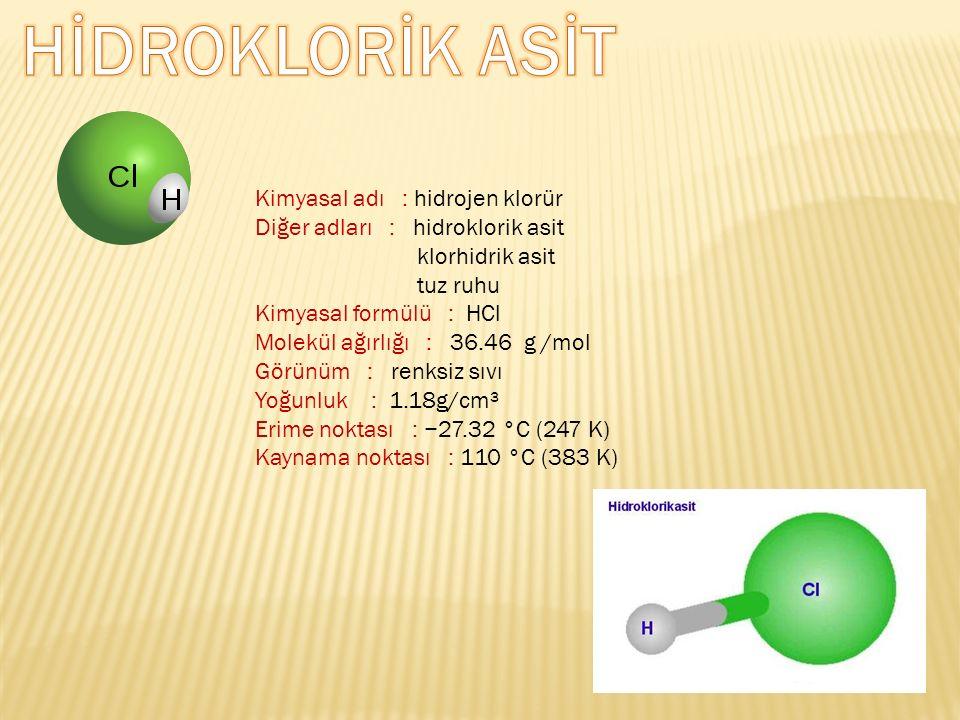 Kimyasal adı : hidrojen klorür Diğer adları : hidroklorik asit klorhidrik asit tuz ruhu Kimyasal formülü : HCl Molekül ağırlığı : 36.46 g /mol Görünüm : renksiz sıvı Yoğunluk : 1.18g/cm³ Erime noktası : −27.32 °C (247 K) Kaynama noktası : 110 °C (383 K)