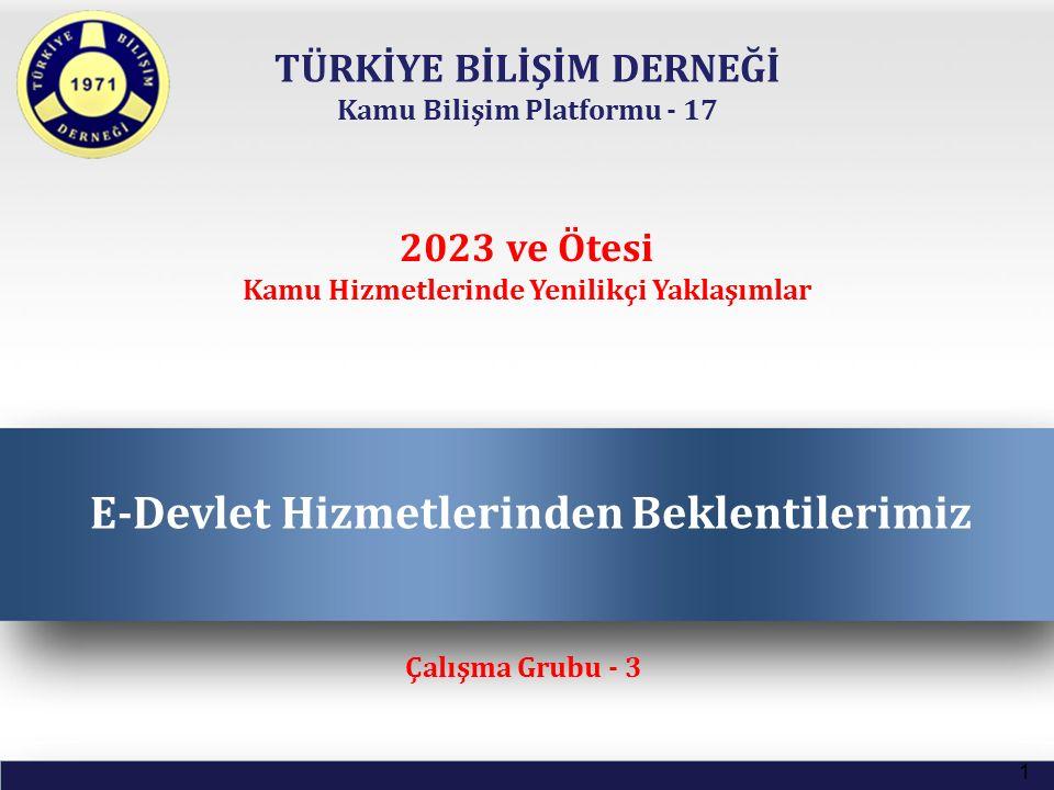 TÜRKİYE BİLİŞİM DERNEĞİ Kamu Bilişim Platformu - 17 E-Devlet Hizmetlerinden Beklentilerimiz 1 Çalışma Grubu - 3 2023 ve Ötesi Kamu Hizmetlerinde Yenil