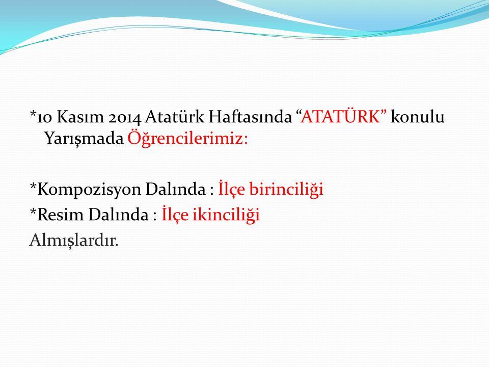 """*10 Kasım 2014 Atatürk Haftasında """"ATATÜRK"""" konulu Yarışmada Öğrencilerimiz: *Kompozisyon Dalında : İlçe birinciliği *Resim Dalında : İlçe ikinciliği"""
