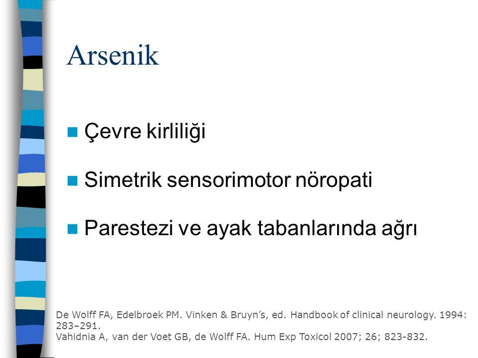Arsenik Çevre kirliliği Simetrik sensorimotor nöropati Parestezi ve ayak tabanlarında ağrı De Wolff FA, Edelbroek PM.