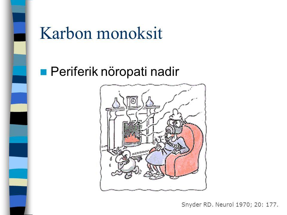 Karbon monoksit Periferik nöropati nadir Snyder RD. Neurol 1970; 20: 177.