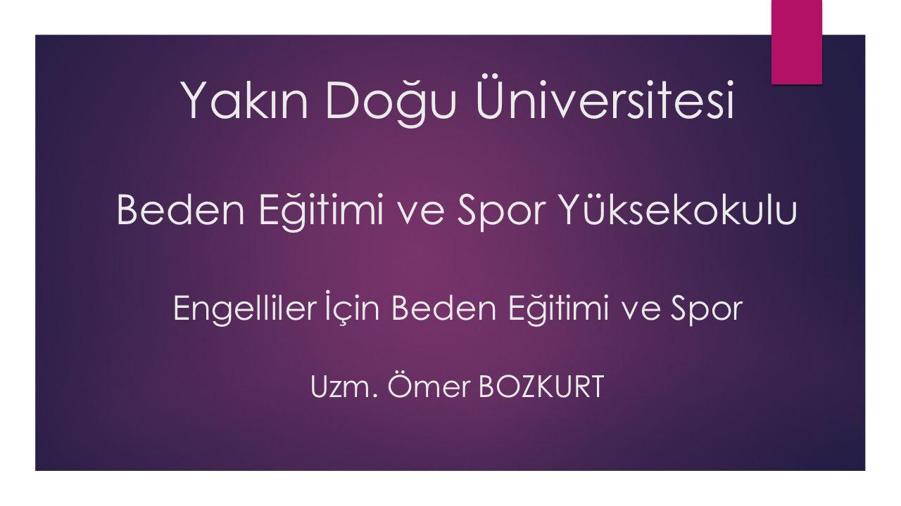 Yakın Doğu Üniversitesi Beden Eğitimi ve Spor Yüksekokulu Engelliler İçin Beden Eğitimi ve Spor Uzm. Ömer BOZKURT