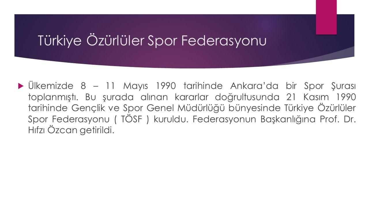Türkiye Özürlüler Spor Federasyonu  Ülkemizde 8 – 11 Mayıs 1990 tarihinde Ankara'da bir Spor Şurası toplanmıştı. Bu şurada alınan kararlar doğrultusu